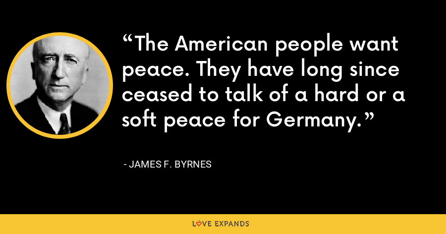 The American people want peace. They have long since ceased to talk of a hard or a soft peace for Germany. - James F. Byrnes