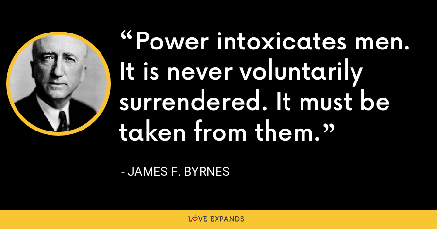 Power intoxicates men. It is never voluntarily surrendered. It must be taken from them. - James F. Byrnes