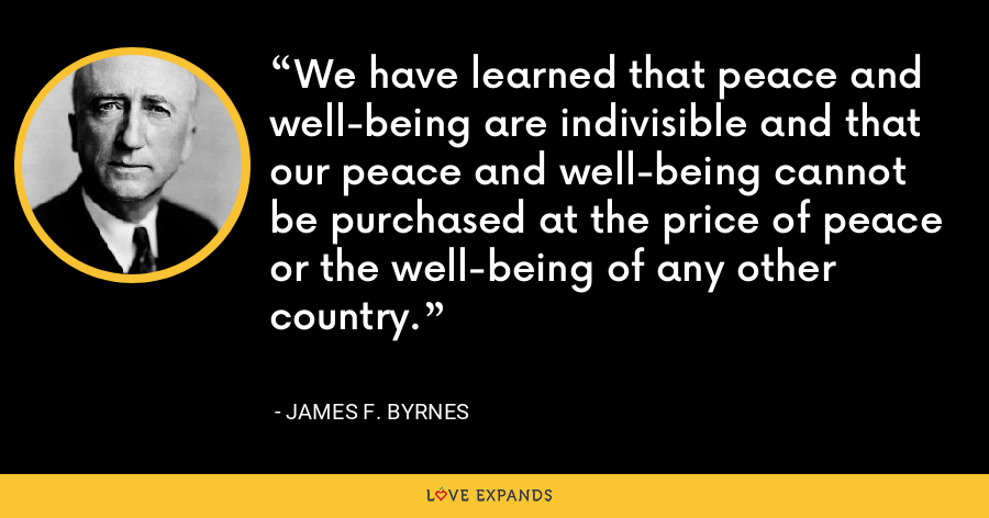 We have learned that peace and well-being are indivisible and that our peace and well-being cannot be purchased at the price of peace or the well-being of any other country. - James F. Byrnes