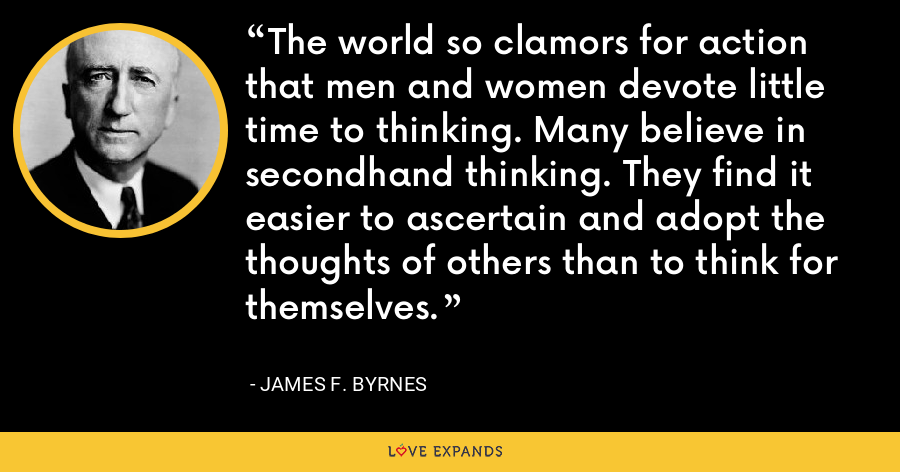 The world so clamors for action that men and women devote little time to thinking. Many believe in secondhand thinking. They find it easier to ascertain and adopt the thoughts of others than to think for themselves. - James F. Byrnes