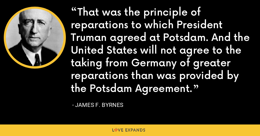 That was the principle of reparations to which President Truman agreed at Potsdam. And the United States will not agree to the taking from Germany of greater reparations than was provided by the Potsdam Agreement. - James F. Byrnes