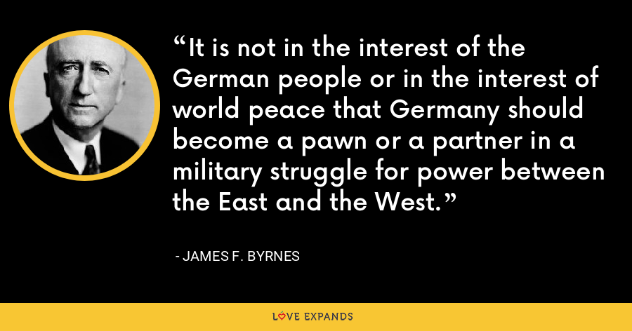 It is not in the interest of the German people or in the interest of world peace that Germany should become a pawn or a partner in a military struggle for power between the East and the West. - James F. Byrnes
