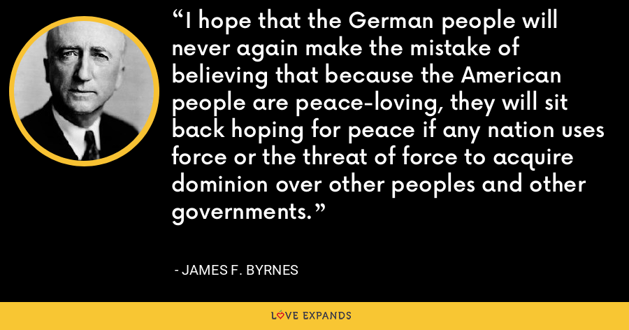 I hope that the German people will never again make the mistake of believing that because the American people are peace-loving, they will sit back hoping for peace if any nation uses force or the threat of force to acquire dominion over other peoples and other governments. - James F. Byrnes