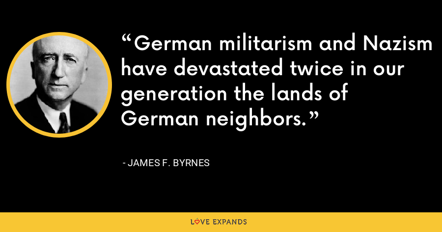German militarism and Nazism have devastated twice in our generation the lands of German neighbors. - James F. Byrnes