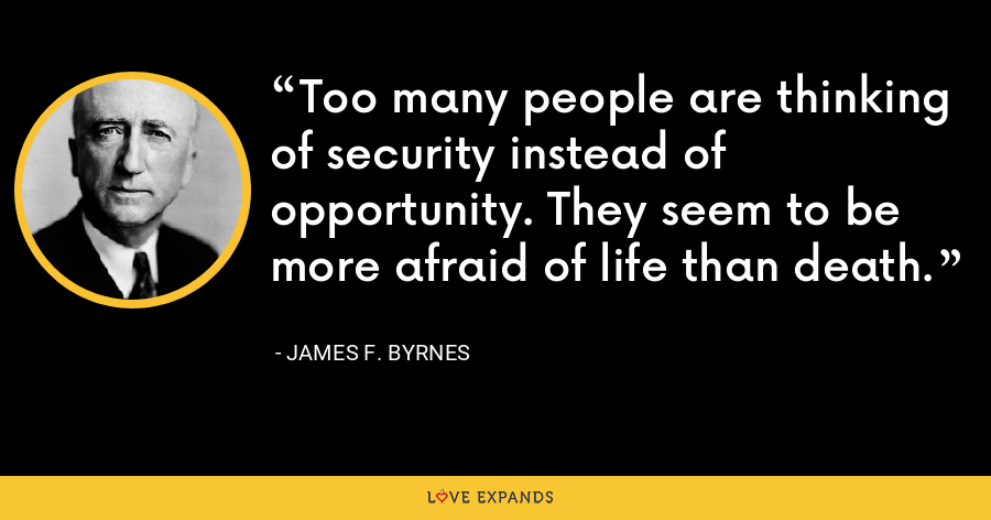 Too many people are thinking of security instead of opportunity. They seem to be more afraid of life than death. - James F. Byrnes