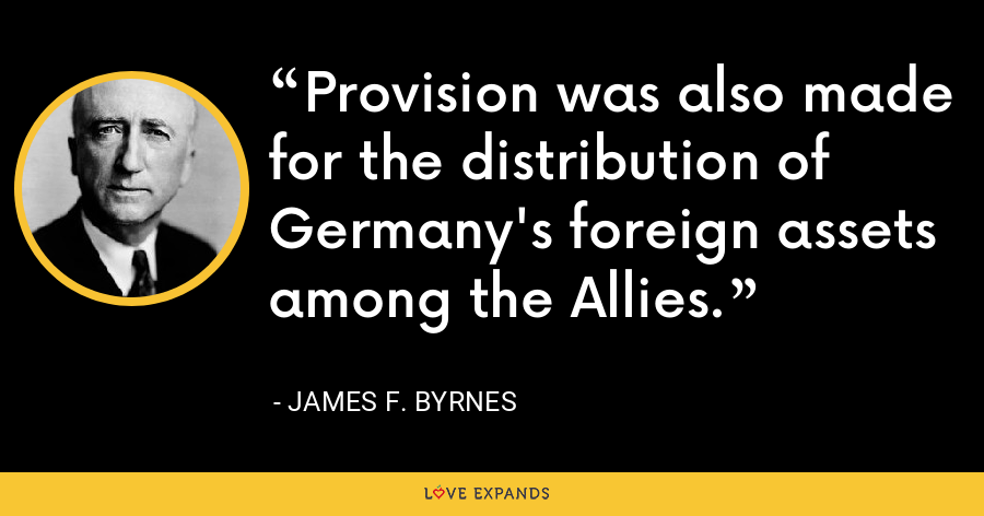 Provision was also made for the distribution of Germany's foreign assets among the Allies. - James F. Byrnes
