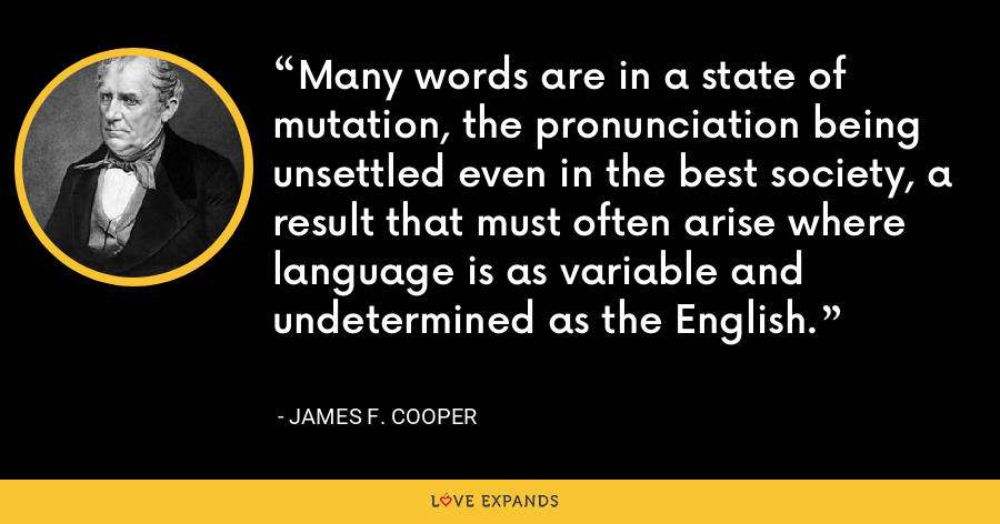 Many words are in a state of mutation, the pronunciation being unsettled even in the best society, a result that must often arise where language is as variable and undetermined as the English. - James F. Cooper