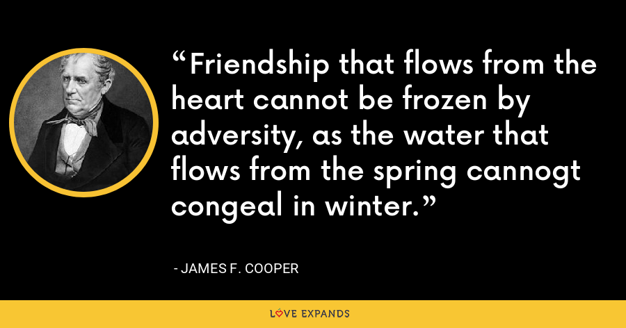 Friendship that flows from the heart cannot be frozen by adversity, as the water that flows from the spring cannogt congeal in winter. - James F. Cooper