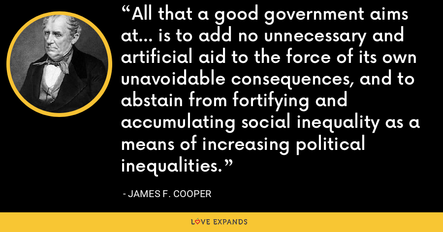 All that a good government aims at... is to add no unnecessary and artificial aid to the force of its own unavoidable consequences, and to abstain from fortifying and accumulating social inequality as a means of increasing political inequalities. - James F. Cooper