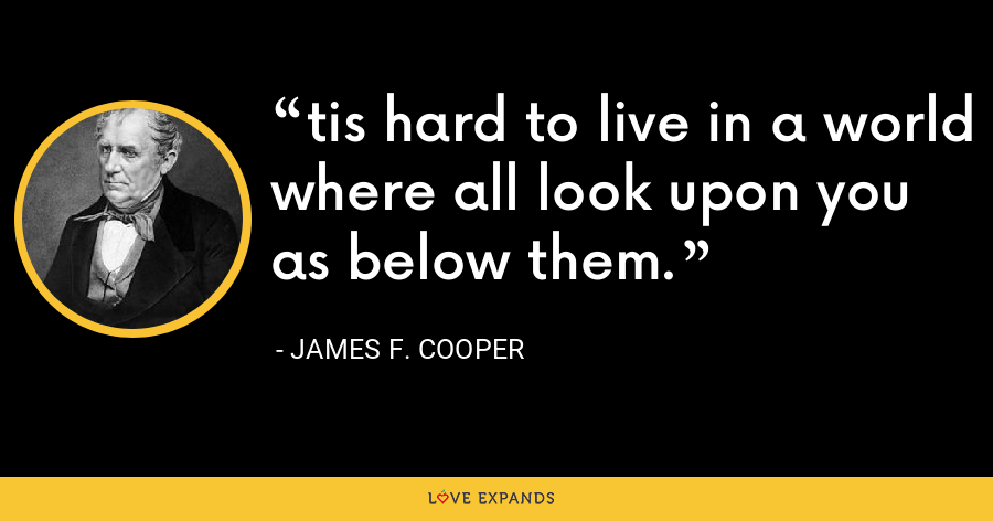 tis hard to live in a world where all look upon you as below them. - James F. Cooper