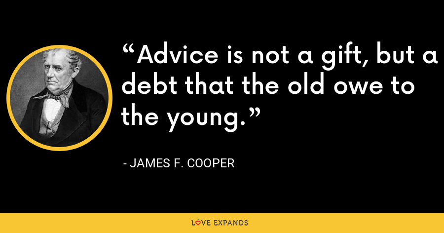 Advice is not a gift, but a debt that the old owe to the young. - James F. Cooper