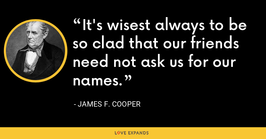 It's wisest always to be so clad that our friends need not ask us for our names. - James F. Cooper