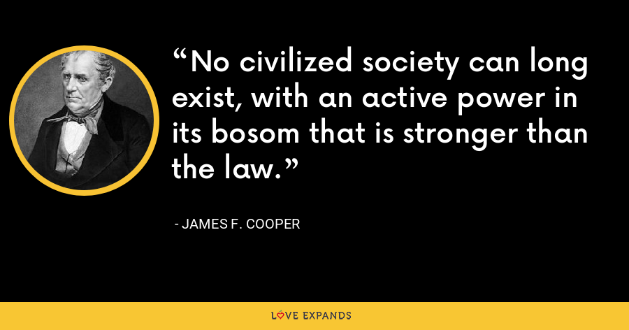 No civilized society can long exist, with an active power in its bosom that is stronger than the law. - James F. Cooper