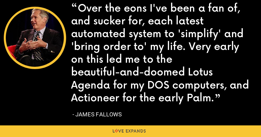 Over the eons I've been a fan of, and sucker for, each latest automated system to 'simplify' and 'bring order to' my life. Very early on this led me to the beautiful-and-doomed Lotus Agenda for my DOS computers, and Actioneer for the early Palm. - James Fallows