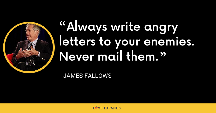 Always write angry letters to your enemies. Never mail them. - James Fallows