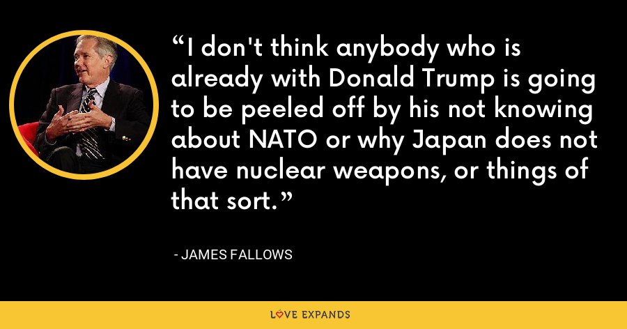 I don't think anybody who is already with Donald Trump is going to be peeled off by his not knowing about NATO or why Japan does not have nuclear weapons, or things of that sort. - James Fallows