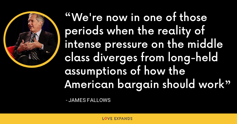 We're now in one of those periods when the reality of intense pressure on the middle class diverges from long-held assumptions of how the American bargain should work - James Fallows