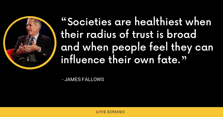 Societies are healthiest when their radius of trust is broad and when people feel they can influence their own fate. - James Fallows