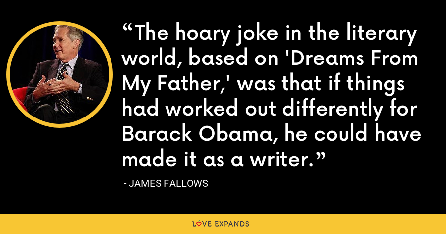 The hoary joke in the literary world, based on 'Dreams From My Father,' was that if things had worked out differently for Barack Obama, he could have made it as a writer. - James Fallows