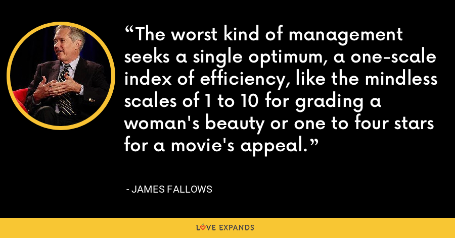 The worst kind of management seeks a single optimum, a one-scale index of efficiency, like the mindless scales of 1 to 10 for grading a woman's beauty or one to four stars for a movie's appeal. - James Fallows