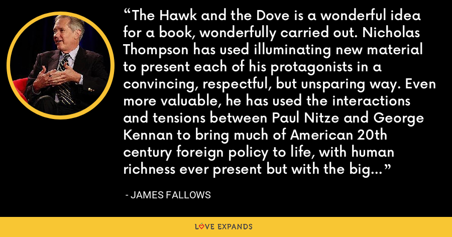 The Hawk and the Dove is a wonderful idea for a book, wonderfully carried out. Nicholas Thompson has used illuminating new material to present each of his protagonists in a convincing, respectful, but unsparing way. Even more valuable, he has used the interactions and tensions between Paul Nitze and George Kennan to bring much of American 20th century foreign policy to life, with human richness ever present but with the big issues clear in all their complexity. - James Fallows