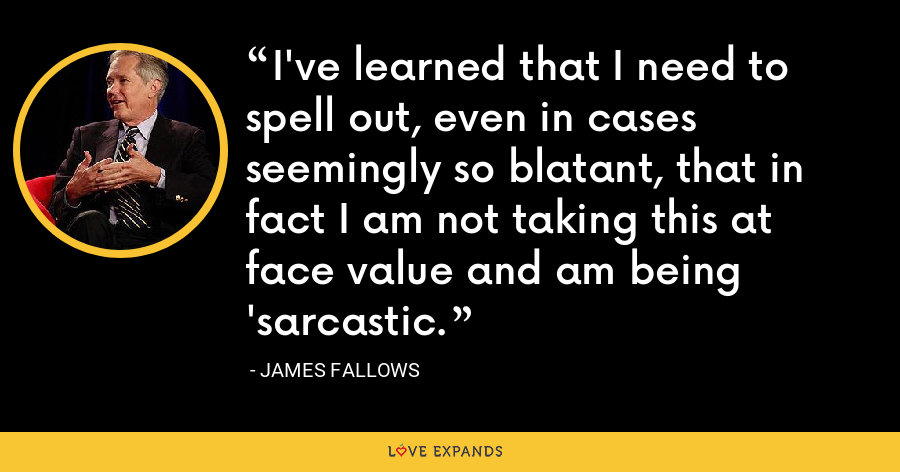I've learned that I need to spell out, even in cases seemingly so blatant, that in fact I am not taking this at face value and am being 'sarcastic. - James Fallows