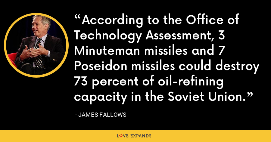 According to the Office of Technology Assessment, 3 Minuteman missiles and 7 Poseidon missiles could destroy 73 percent of oil-refining capacity in the Soviet Union. - James Fallows