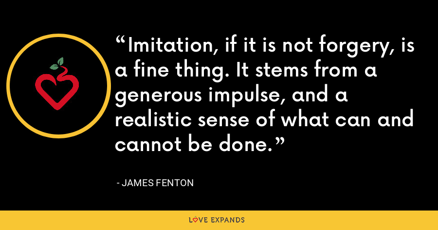 Imitation, if it is not forgery, is a fine thing. It stems from a generous impulse, and a realistic sense of what can and cannot be done. - James Fenton
