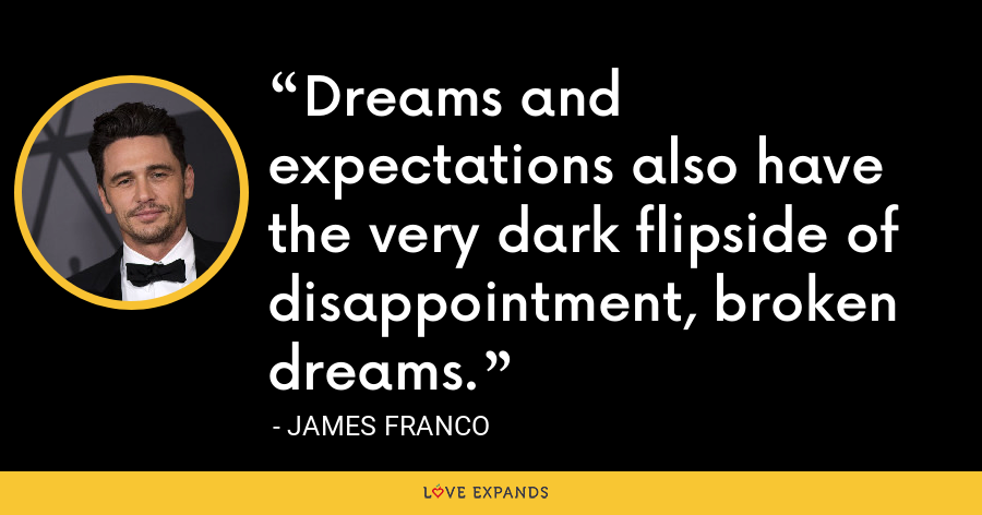 Dreams and expectations also have the very dark flipside of disappointment, broken dreams. - James Franco