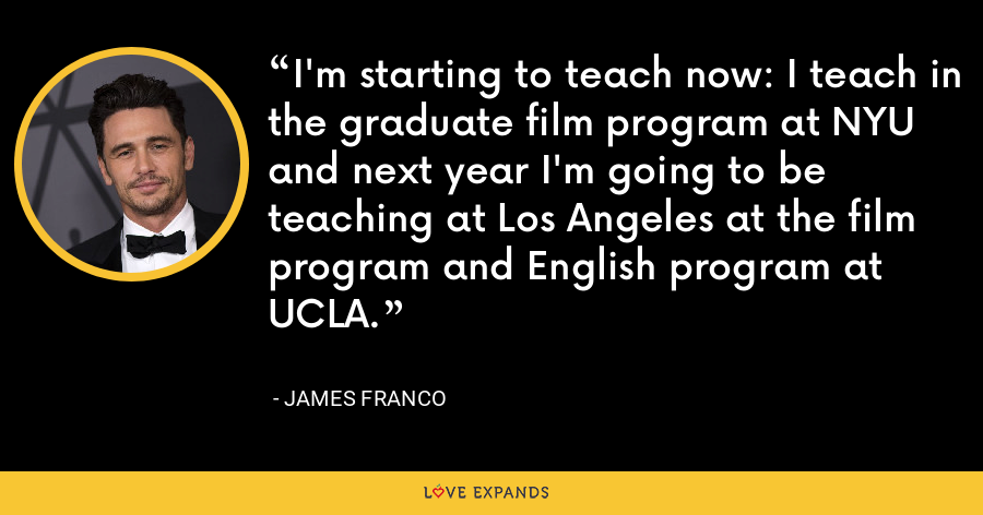 I'm starting to teach now: I teach in the graduate film program at NYU and next year I'm going to be teaching at Los Angeles at the film program and English program at UCLA. - James Franco