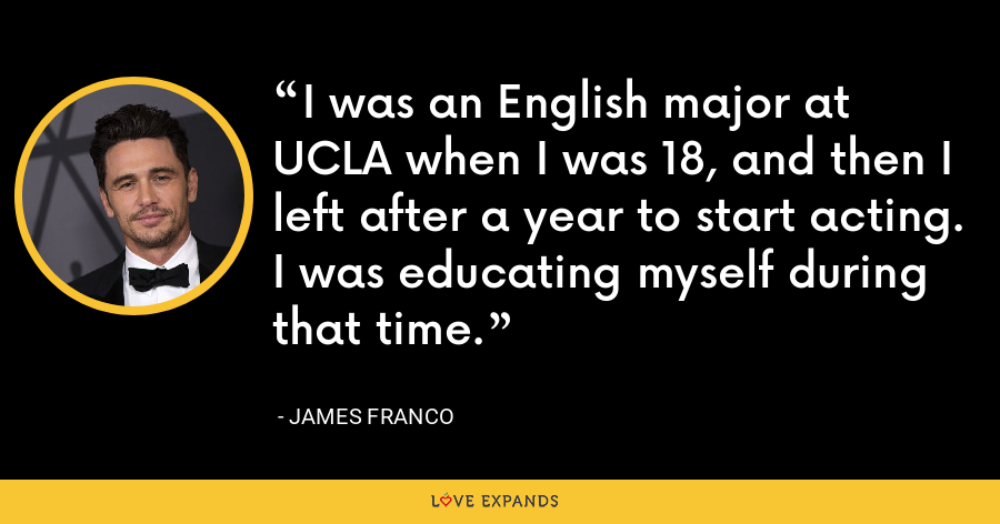 I was an English major at UCLA when I was 18, and then I left after a year to start acting. I was educating myself during that time. - James Franco