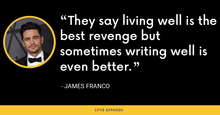 They say living well is the best revenge but sometimes writing well is even better. - James Franco