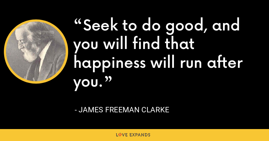Seek to do good, and you will find that happiness will run after you. - James Freeman Clarke