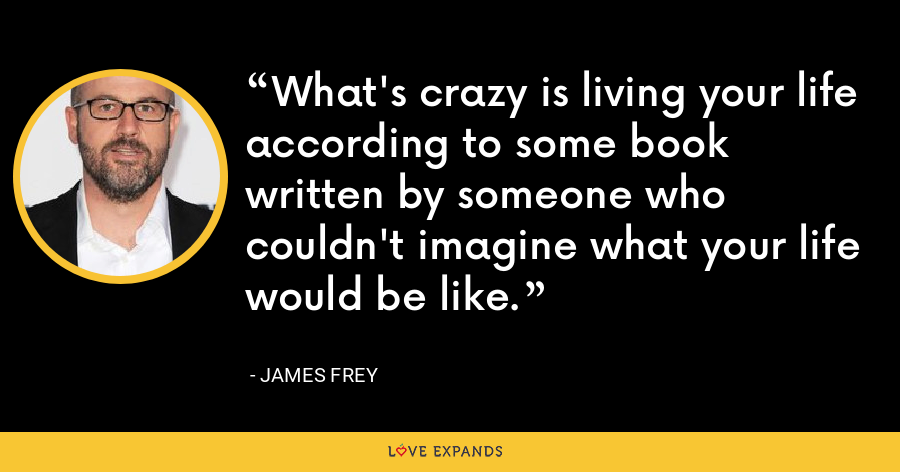 What's crazy is living your life according to some book written by someone who couldn't imagine what your life would be like. - James Frey