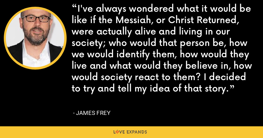 I've always wondered what it would be like if the Messiah, or Christ Returned, were actually alive and living in our society; who would that person be, how we would identify them, how would they live and what would they believe in, how would society react to them? I decided to try and tell my idea of that story. - James Frey