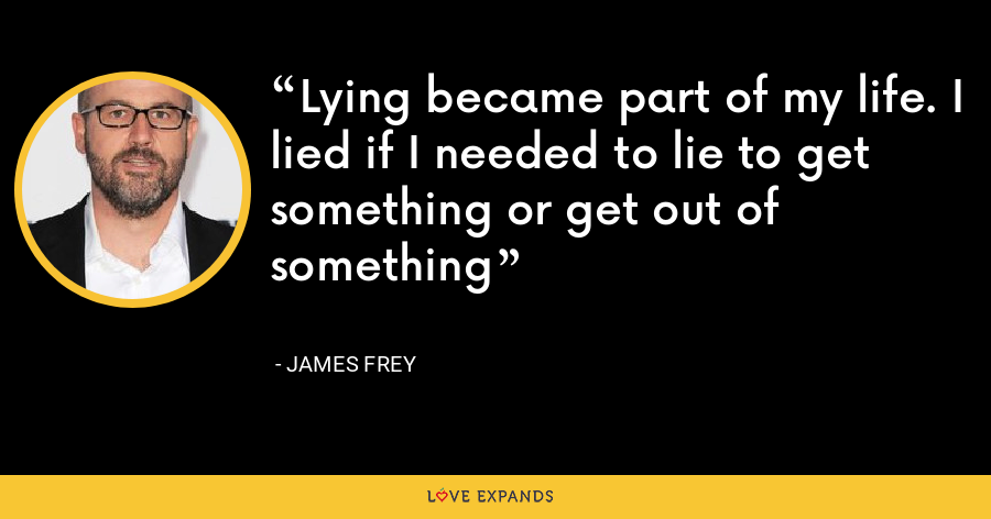 Lying became part of my life. I lied if I needed to lie to get something or get out of something - James Frey