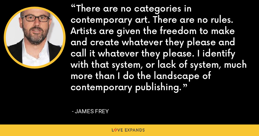 There are no categories in contemporary art. There are no rules. Artists are given the freedom to make and create whatever they please and call it whatever they please. I identify with that system, or lack of system, much more than I do the landscape of contemporary publishing. - James Frey
