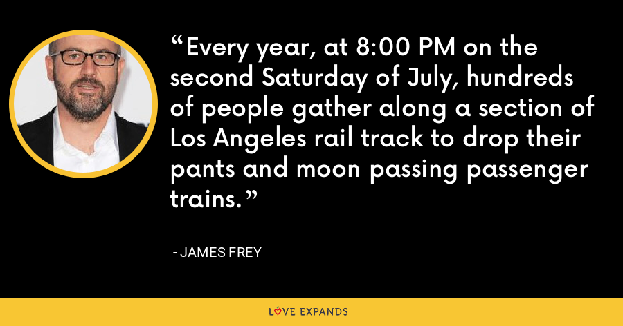 Every year, at 8:00 PM on the second Saturday of July, hundreds of people gather along a section of Los Angeles rail track to drop their pants and moon passing passenger trains. - James Frey