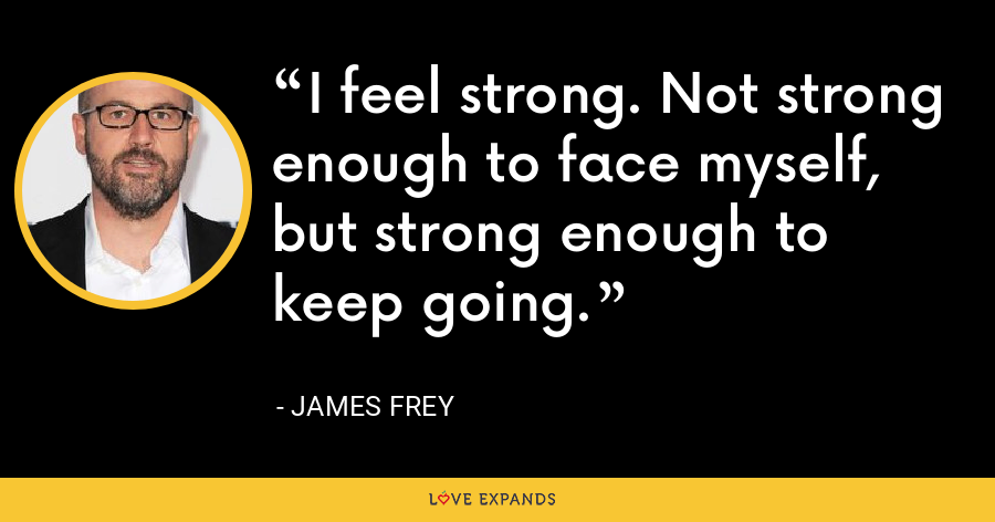 I feel strong. Not strong enough to face myself, but strong enough to keep going. - James Frey