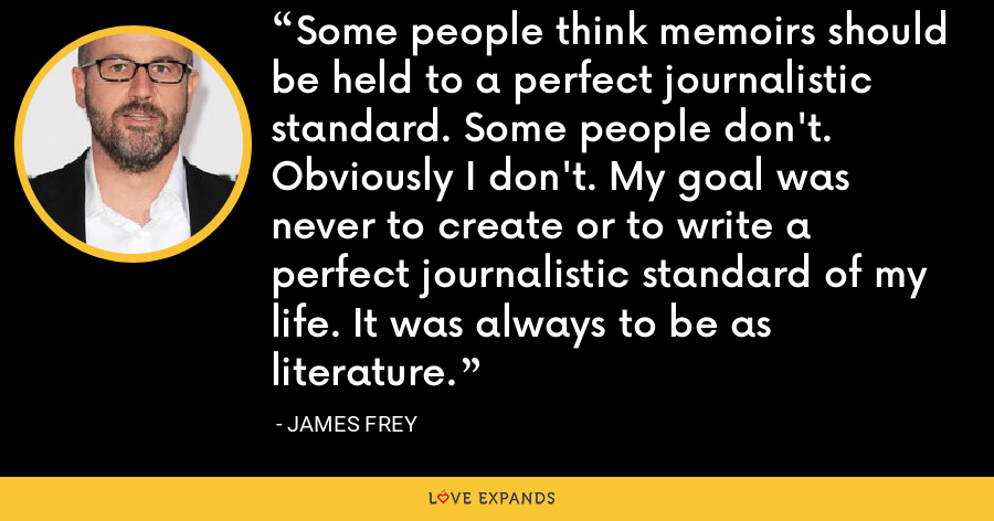 Some people think memoirs should be held to a perfect journalistic standard. Some people don't. Obviously I don't. My goal was never to create or to write a perfect journalistic standard of my life. It was always to be as literature. - James Frey