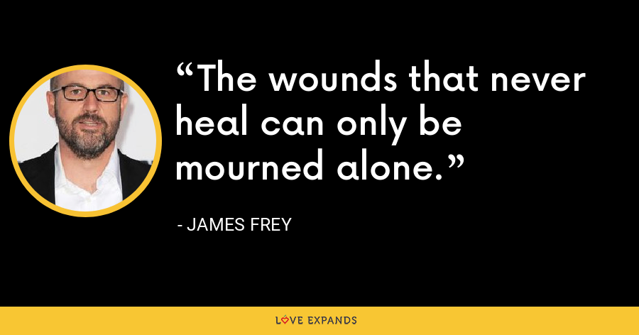 The wounds that never heal can only be mourned alone. - James Frey