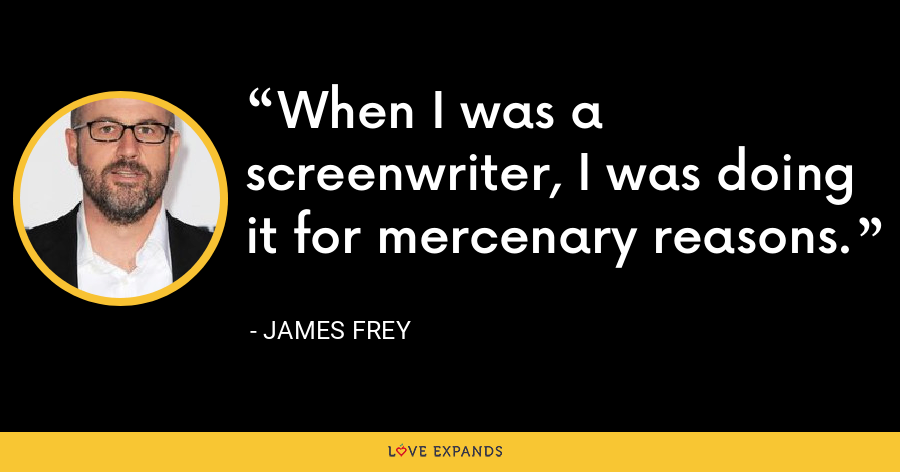 When I was a screenwriter, I was doing it for mercenary reasons. - James Frey