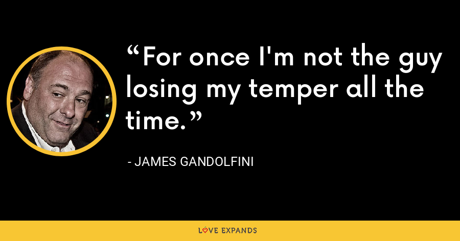 For once I'm not the guy losing my temper all the time. - James Gandolfini