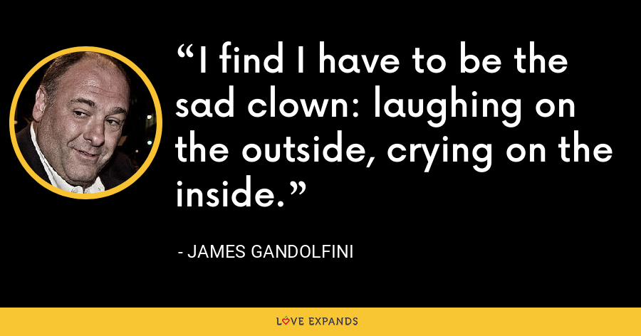 I find I have to be the sad clown: laughing on the outside, crying on the inside. - James Gandolfini
