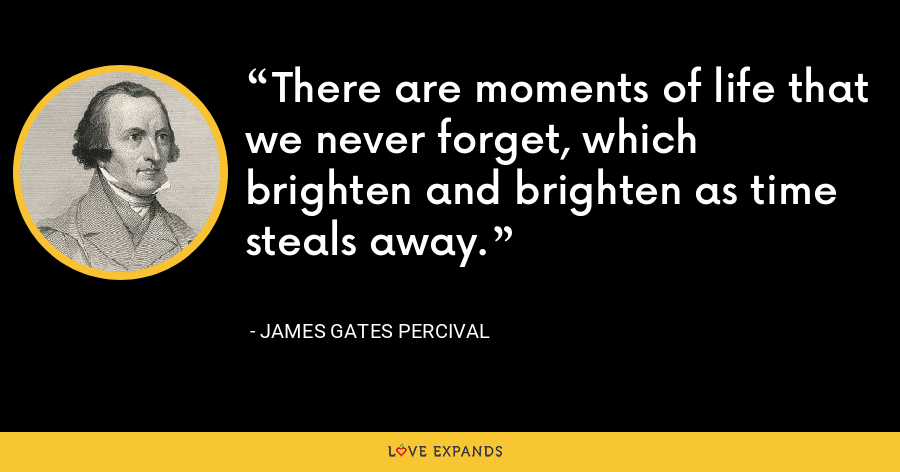 There are moments of life that we never forget, which brighten and brighten as time steals away. - James Gates Percival