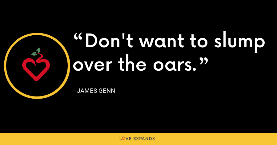 Don't want to slump over the oars. - James Genn