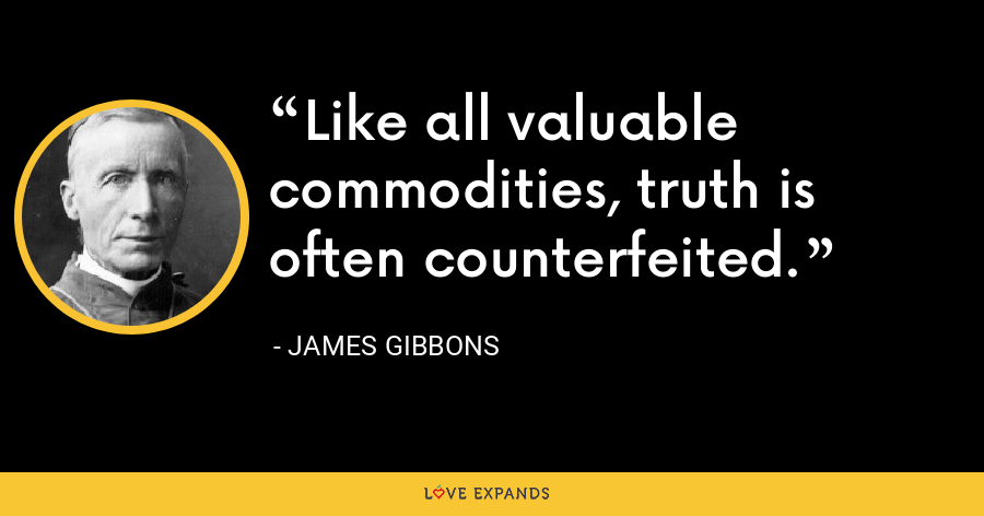 Like all valuable commodities, truth is often counterfeited. - James Gibbons