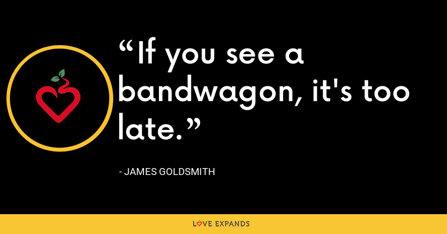 If you see a bandwagon, it's too late. - James Goldsmith