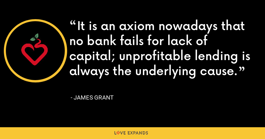 It is an axiom nowadays that no bank fails for lack of capital; unprofitable lending is always the underlying cause. - James Grant