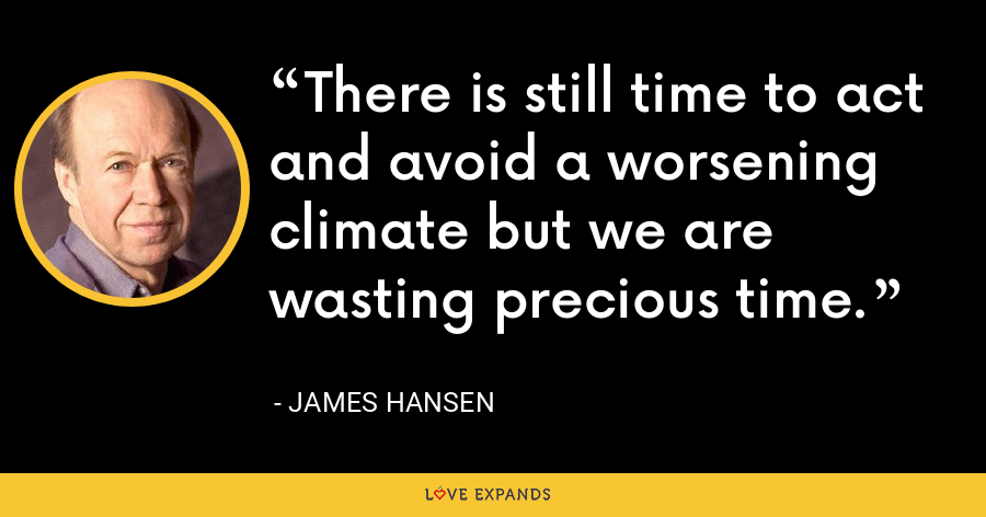 There is still time to act and avoid a worsening climate but we are wasting precious time. - James Hansen